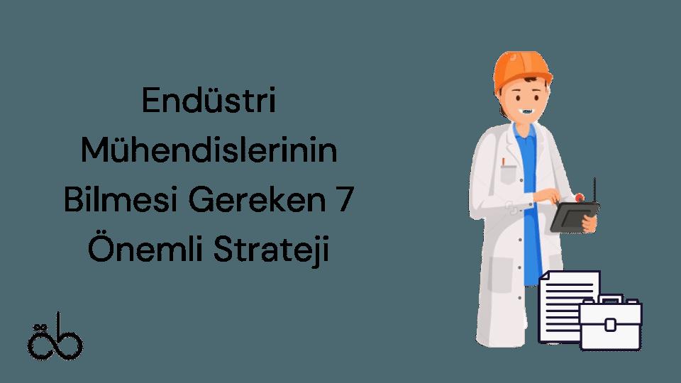 Endüstri Mühendislerinin Bilmesi Gereken 7 Önemli Strateji
