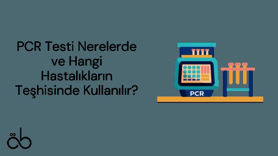 PCR Testi Nerelerde ve Hangi Hastalıkların Teşhisinde Kullanılır?